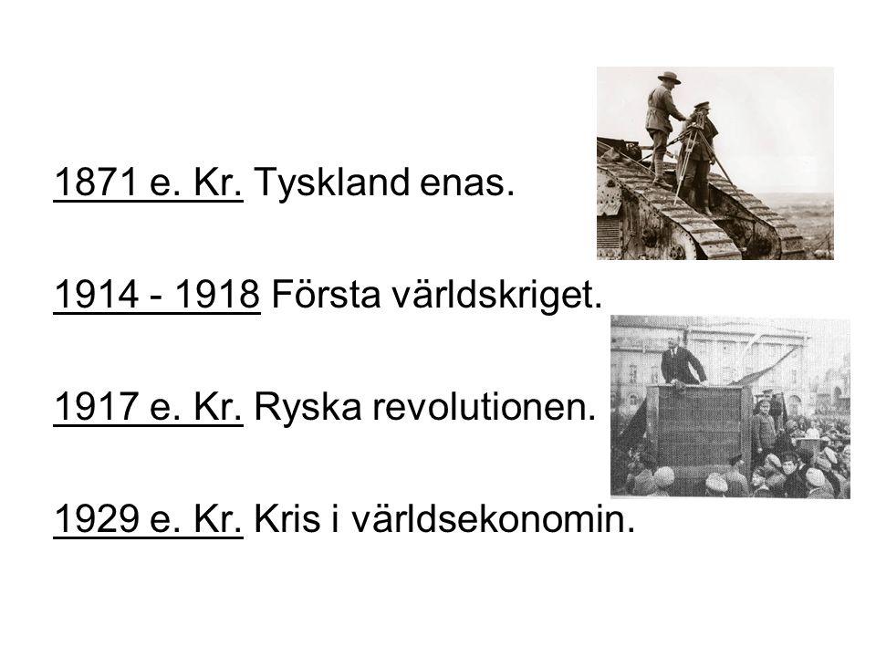 1871 e.Kr. Tyskland enas. 1914 - 1918 Första världskriget.