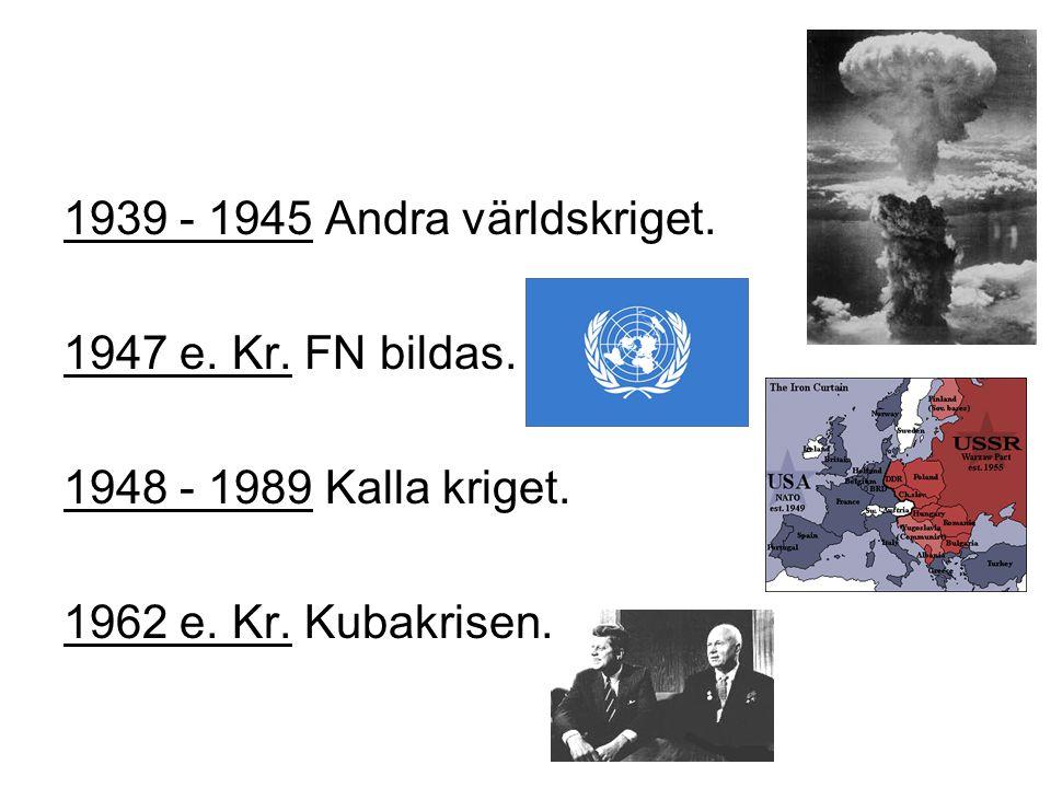 1939 - 1945 Andra världskriget.1947 e. Kr. FN bildas.