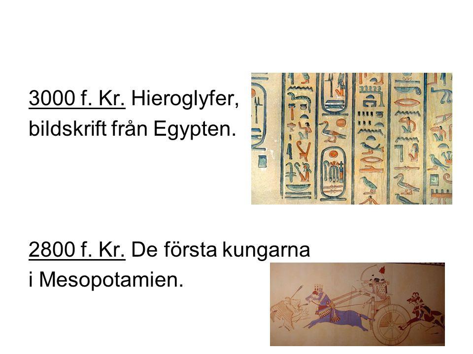 3000 f. Kr. Hieroglyfer, bildskrift från Egypten. 2800 f. Kr. De första kungarna i Mesopotamien.