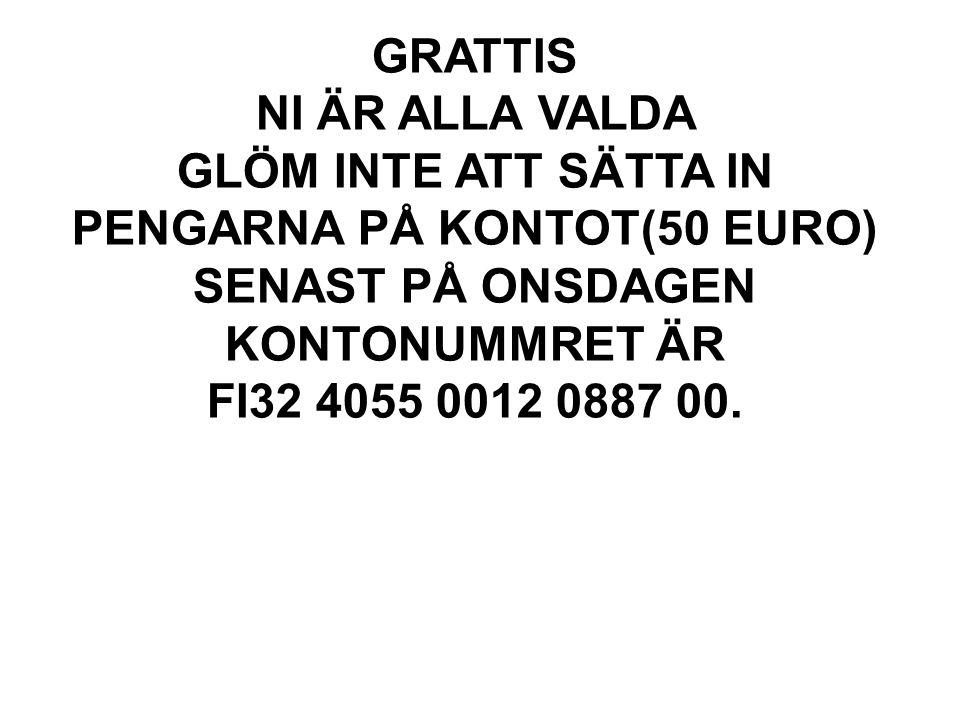 GRATTIS NI ÄR ALLA VALDA GLÖM INTE ATT SÄTTA IN PENGARNA PÅ KONTOT(50 EURO) SENAST PÅ ONSDAGEN KONTONUMMRET ÄR FI32 4055 0012 0887 00.
