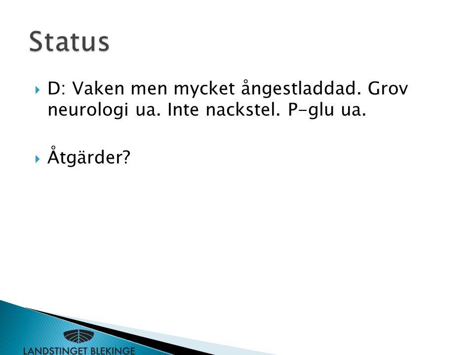  D: Vaken men mycket ångestladdad. Grov neurologi ua. Inte nackstel. P-glu ua.  Åtgärder?