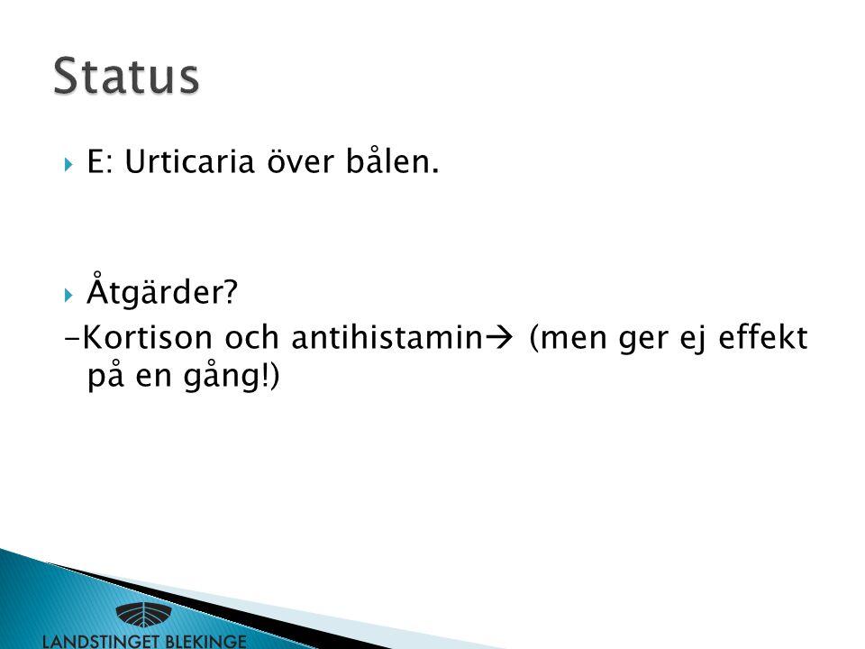  E: Urticaria över bålen.  Åtgärder? -Kortison och antihistamin  (men ger ej effekt på en gång!)