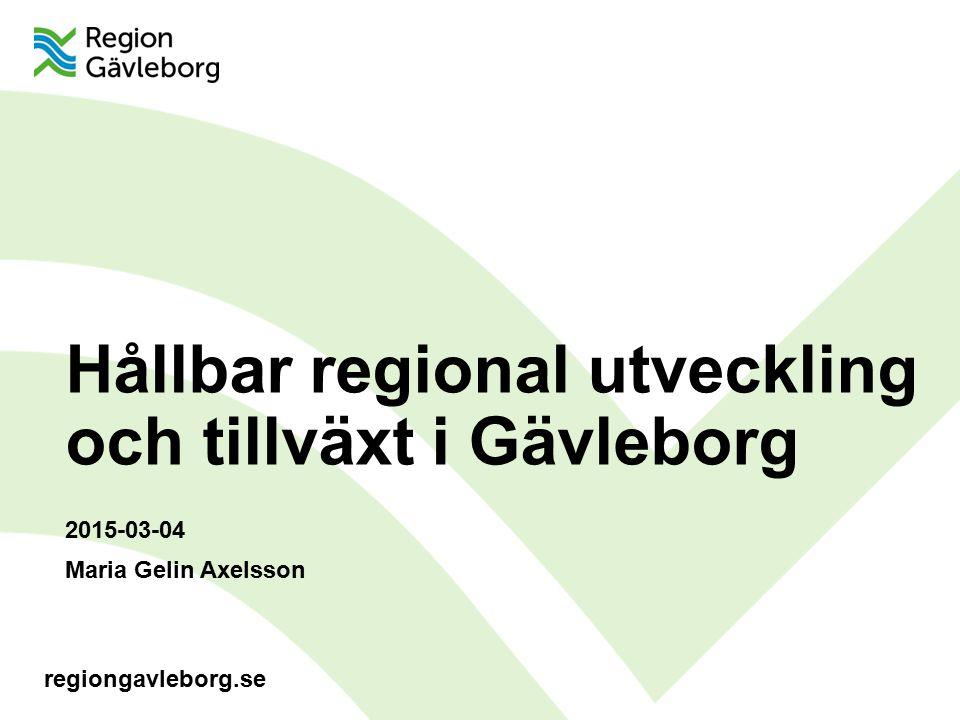 regiongavleborg.se Hållbar regional utveckling och tillväxt i Gävleborg 2015-03-04 Maria Gelin Axelsson
