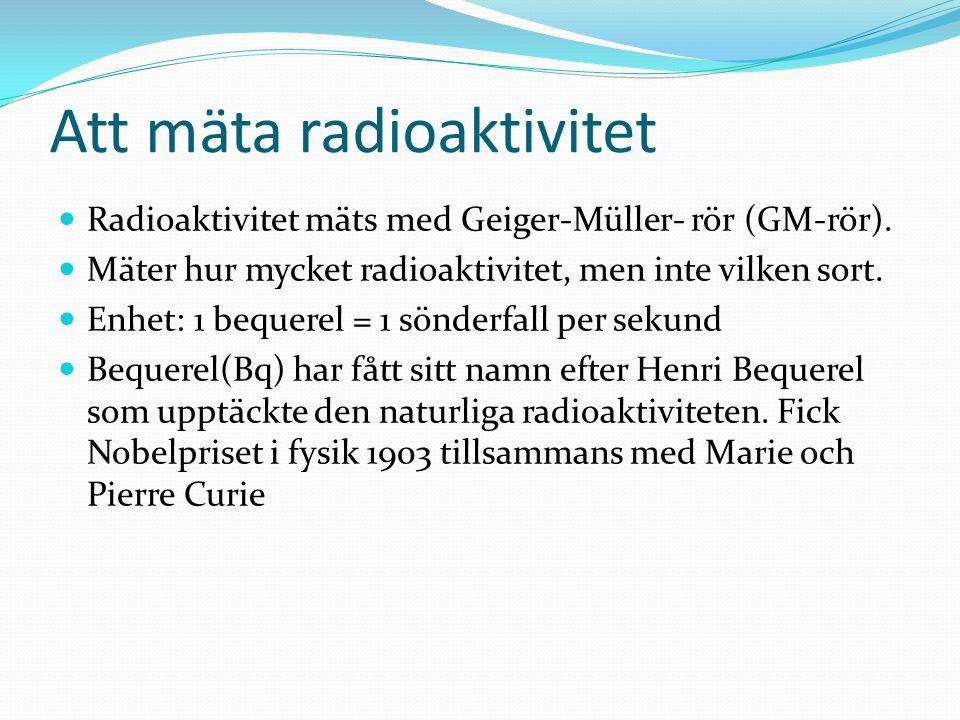 Att mäta radioaktivitet Radioaktivitet mäts med Geiger-Müller- rör (GM-rör). Mäter hur mycket radioaktivitet, men inte vilken sort. Enhet: 1 bequerel