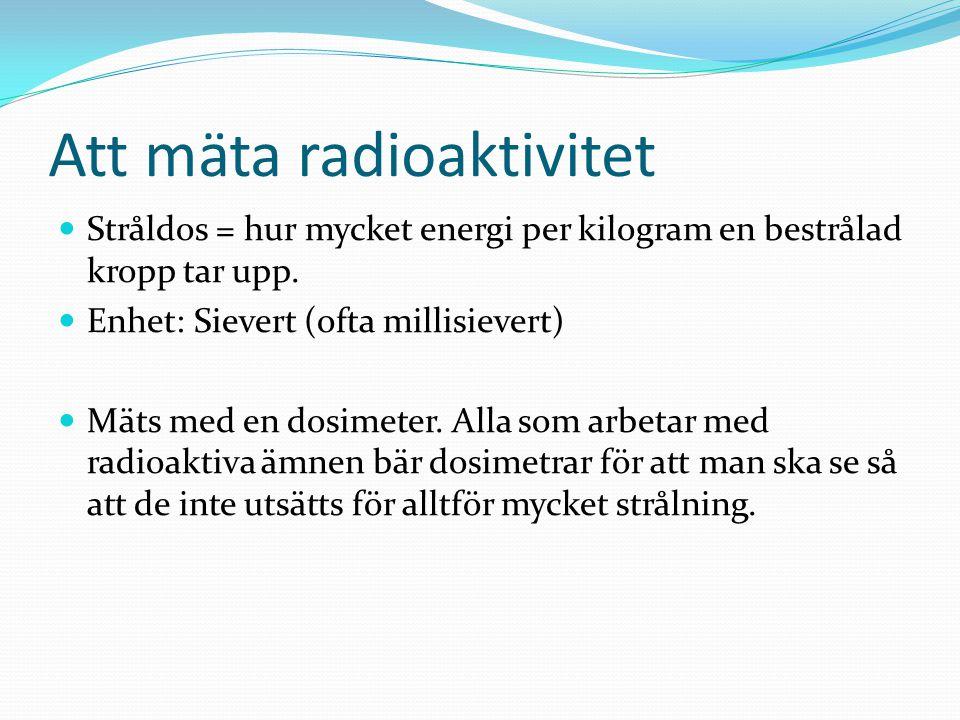 Att mäta radioaktivitet Stråldos = hur mycket energi per kilogram en bestrålad kropp tar upp. Enhet: Sievert (ofta millisievert) Mäts med en dosimeter