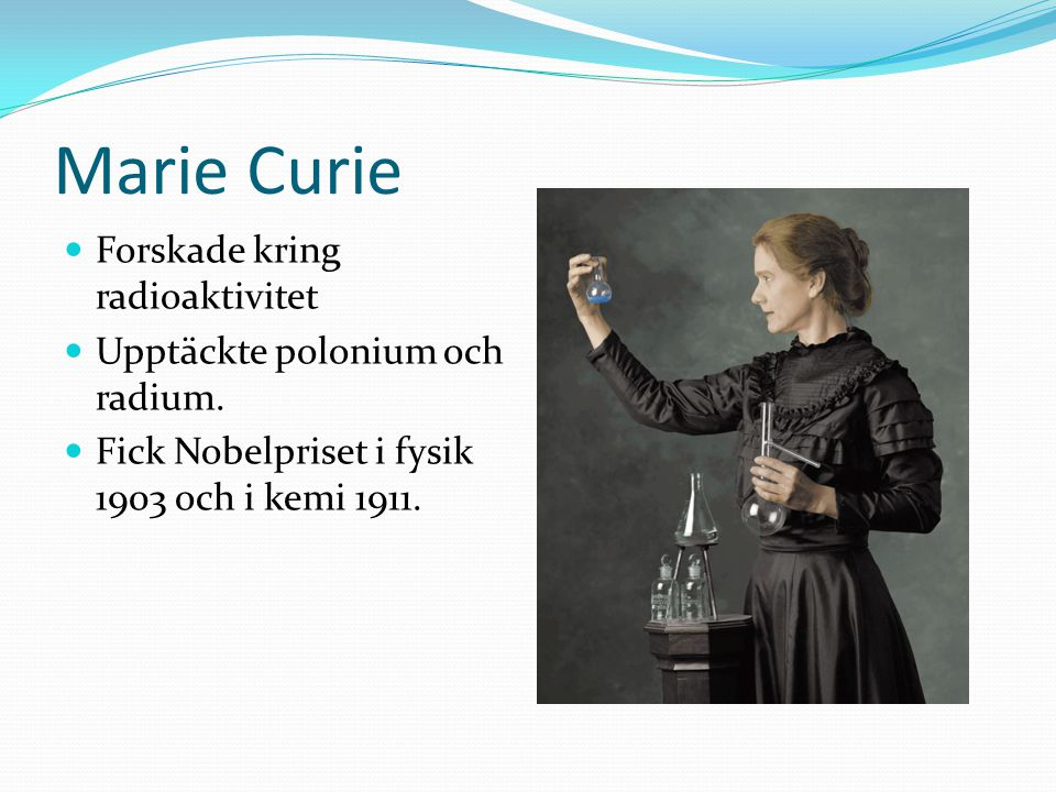 Marie Curie Forskade kring radioaktivitet Upptäckte polonium och radium. Fick Nobelpriset i fysik 1903 och i kemi 1911.
