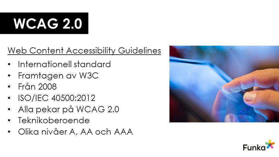 WCAG 2.0 Web Content Accessibility Guidelines Internationell standard Framtagen av W3C Från 2008 ISO/IEC 40500:2012 Alla pekar på WCAG 2.0 Teknikobero