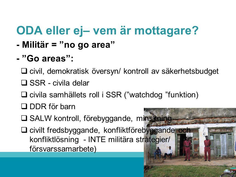 """ODA eller ej– vem är mottagare? - Militär = """"no go area"""" - """"Go areas"""":  civil, demokratisk översyn/ kontroll av säkerhetsbudget  SSR - civila delar"""