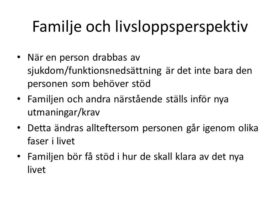 Familje och livsloppsperspektiv När en person drabbas av sjukdom/funktionsnedsättning är det inte bara den personen som behöver stöd Familjen och andr