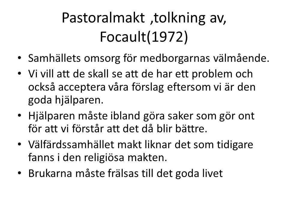 Pastoralmakt,tolkning av, Focault(1972) Samhällets omsorg för medborgarnas välmående. Vi vill att de skall se att de har ett problem och också accepte