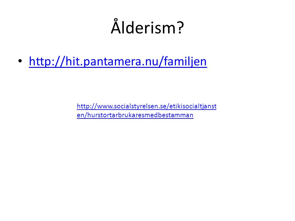 Ålderism? http://hit.pantamera.nu/familjen http://www.socialstyrelsen.se/etikisocialtjanst en/hurstortarbrukaresmedbestamman