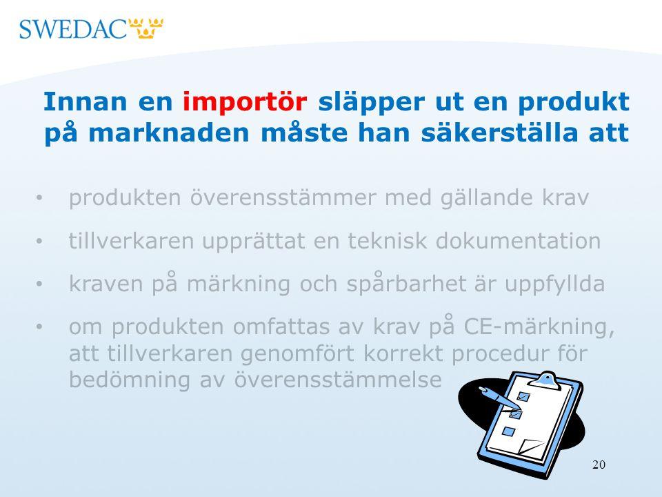 20 Innan en importör släpper ut en produkt på marknaden måste han säkerställa att produkten överensstämmer med gällande krav tillverkaren upprättat en teknisk dokumentation kraven på märkning och spårbarhet är uppfyllda om produkten omfattas av krav på CE-märkning, att tillverkaren genomfört korrekt procedur för bedömning av överensstämmelse