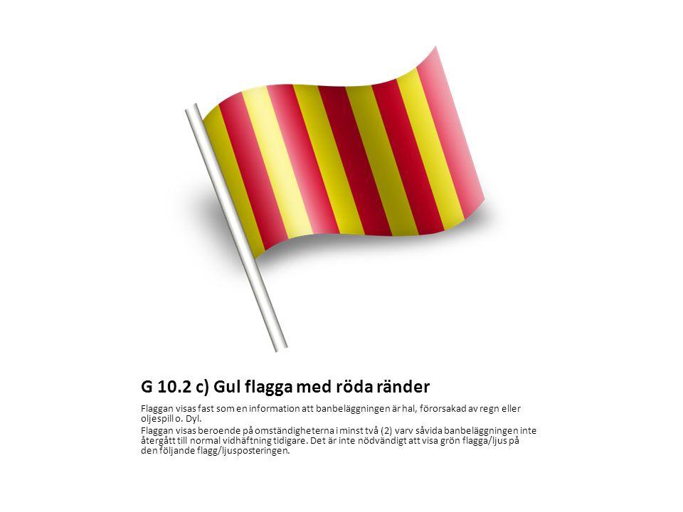 G 10.2 c) Gul flagga med röda ränder Flaggan visas fast som en information att banbeläggningen är hal, förorsakad av regn eller oljespill o.