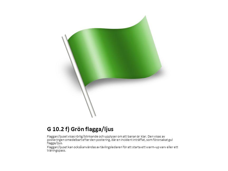G 10.2 f) Grön flagga/ljus Flaggan/ljuset visas rörlig/blinkande och upplyser om att banan är klar. Den visas av posteringen omedelbart efter den post