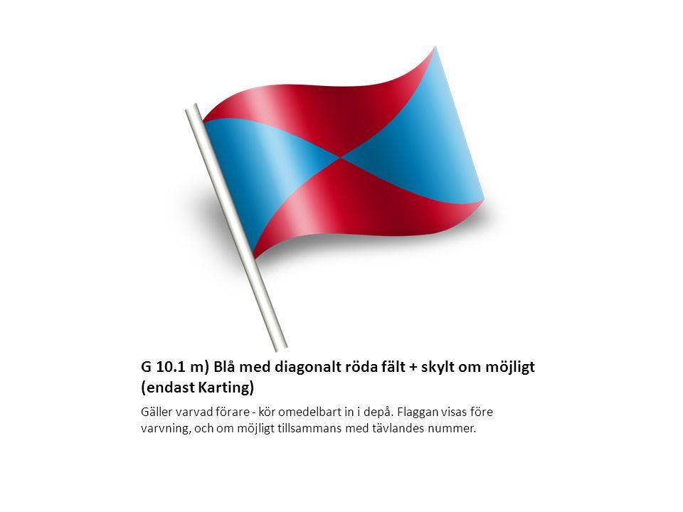 G 10.1 m) Blå med diagonalt röda fält + skylt om möjligt (endast Karting) Gäller varvad förare - kör omedelbart in i depå. Flaggan visas före varvning