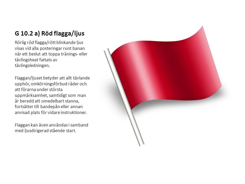 G 10.2 a) Röd flagga/ljus Rörlig röd flagga/rött blinkande ljus visas vid alla posteringar runt banan när ett beslut att toppa tränings- eller tävlingsheat fattats av tävlingsledningen.