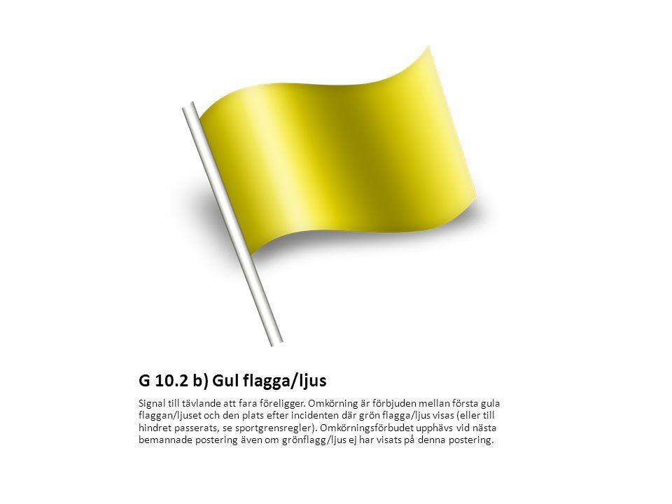 G 10.2 b) Gul flagga/ljus Signal till tävlande att fara föreligger. Omkörning är förbjuden mellan första gula flaggan/ljuset och den plats efter incid