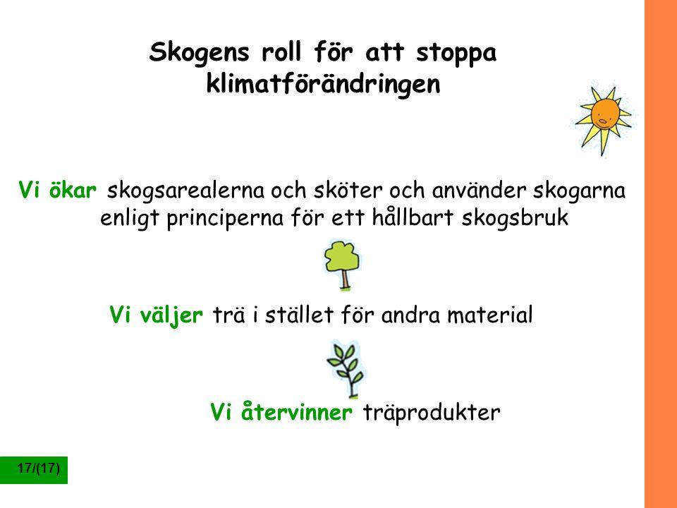 17/(17) Skogens roll för att stoppa klimatförändringen Vi ökar skogsarealerna och sköter och använder skogarna enligt principerna för ett hållbart sko