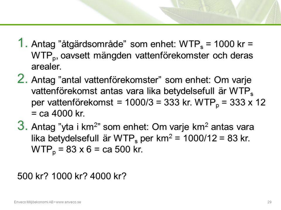 """Enveco Miljöekonomi AB www.enveco.se29 1. Antag """"åtgärdsområde"""" som enhet: WTP s = 1000 kr = WTP p, oavsett mängden vattenförekomster och deras areale"""