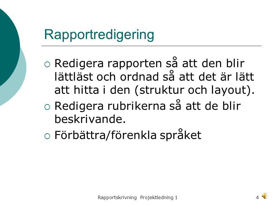 Rapportskrivning Projektledning 14 Rapportredigering  Redigera rapporten så att den blir lättläst och ordnad så att det är lätt att hitta i den (struktur och layout).