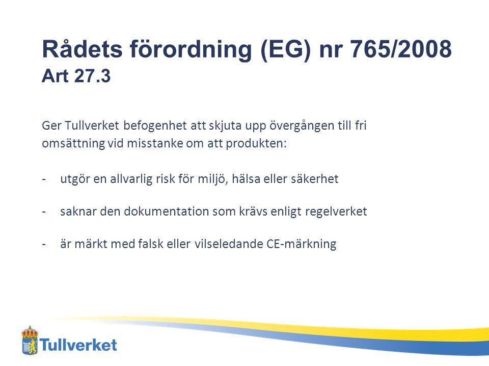 Rådets förordning (EG) nr 765/2008 Art 27.3 Ger Tullverket befogenhet att skjuta upp övergången till fri omsättning vid misstanke om att produkten: -utgör en allvarlig risk för miljö, hälsa eller säkerhet -saknar den dokumentation som krävs enligt regelverket -är märkt med falsk eller vilseledande CE-märkning