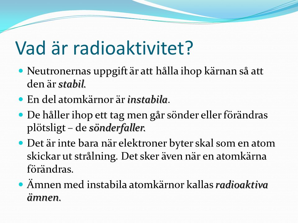 Vad är radioaktivitet? stabil. Neutronernas uppgift är att hålla ihop kärnan så att den är stabil. instabila En del atomkärnor är instabila. sönderfal