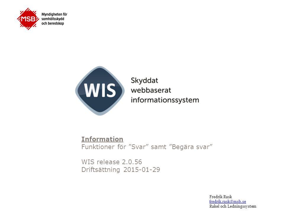 Fredrik Rask fredrik.rask@msb.se Rakel och Ledningssystem Information Funktioner för Svar samt Begära svar WIS release 2.0.56 Driftsättning 2015-01-29