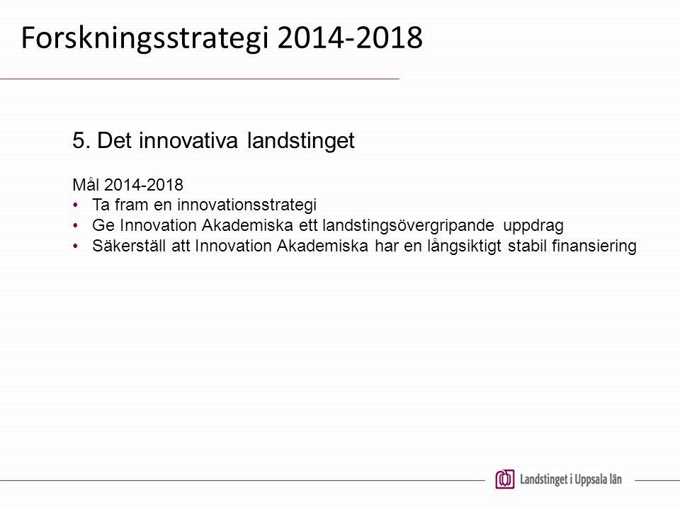 Forskningsstrategi 2014-2018 Mål 2014-2018 Ta fram en innovationsstrategi Ge Innovation Akademiska ett landstingsövergripande uppdrag Säkerställ att I