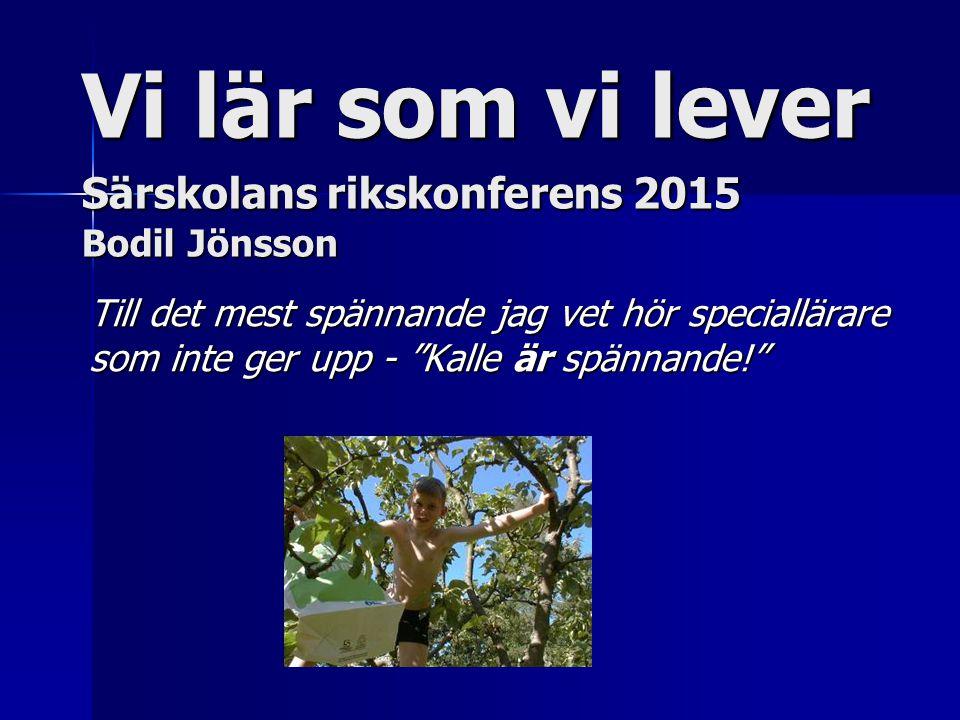 Vi lär som vi lever Särskolans rikskonferens 2015 Bodil Jönsson Till det mest spännande jag vet hör speciallärare som inte ger upp - Kalle är spännande!