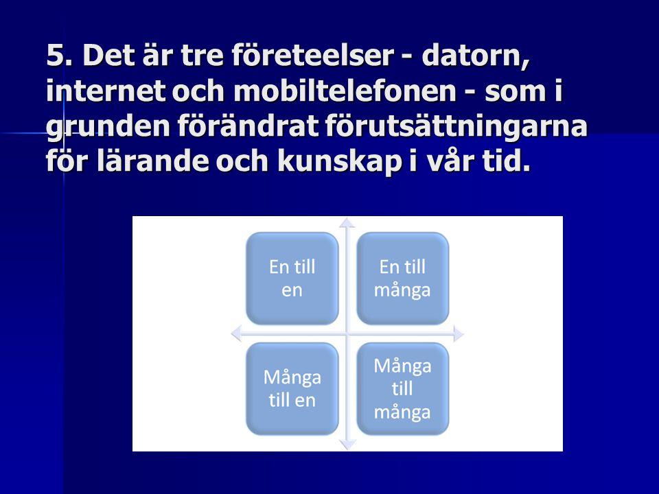 5. Det är tre företeelser - datorn, internet och mobiltelefonen - som i grunden förändrat förutsättningarna för lärande och kunskap i vår tid.