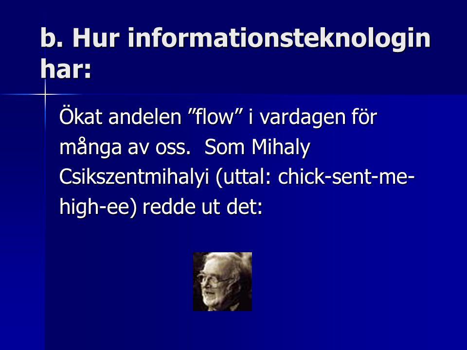 b. Hur informationsteknologin har: Ökat andelen flow i vardagen för många av oss.