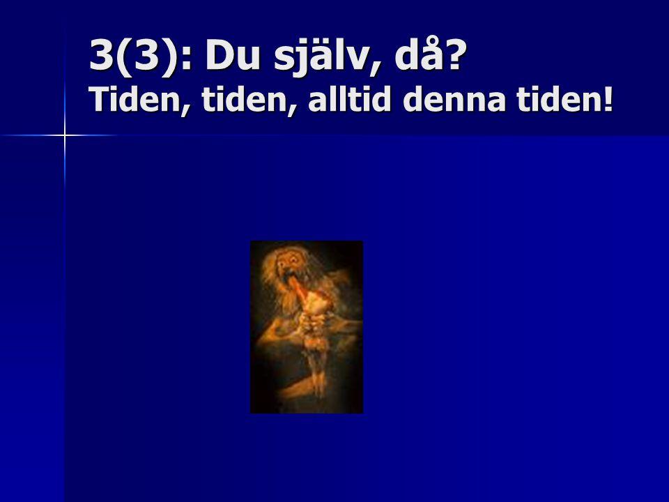 3(3): Du själv, då Tiden, tiden, alltid denna tiden!