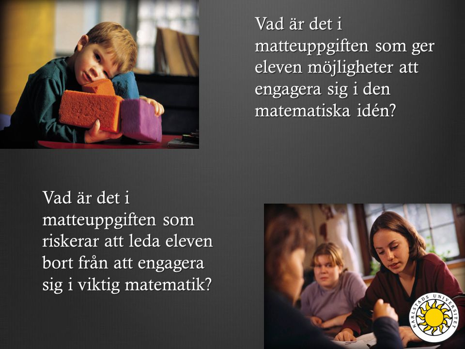 Vad är det i matteuppgiften som ger eleven möjligheter att engagera sig i den matematiska idén? Vad är det i matteuppgiften som riskerar att leda elev