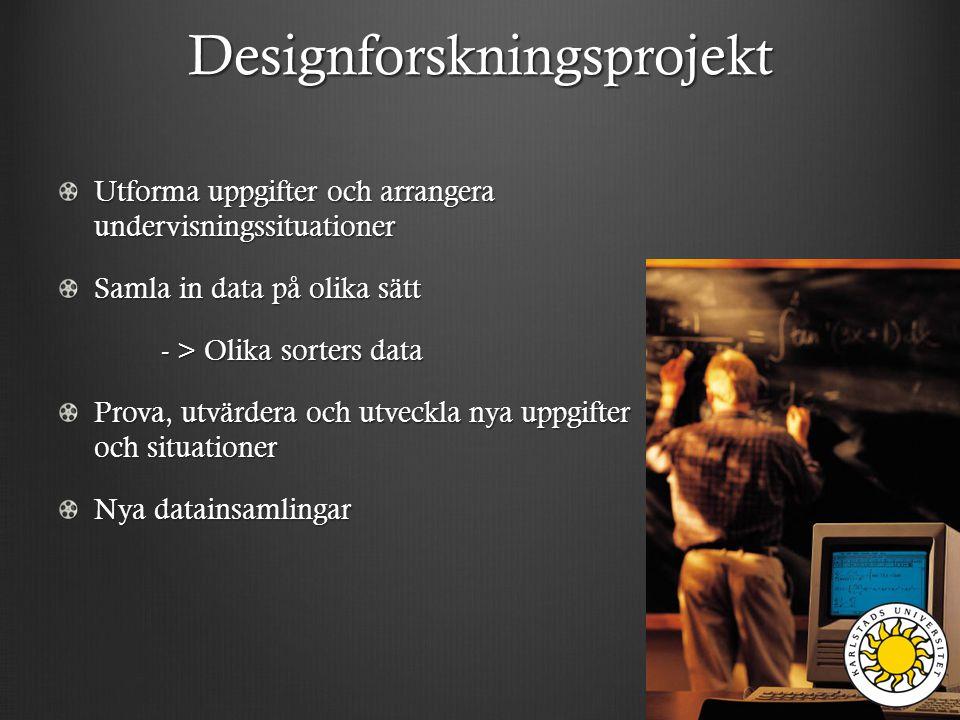 Designforskningsprojekt Utforma uppgifter och arrangera undervisningssituationer Samla in data på olika sätt - > Olika sorters data - > Olika sorters data Prova, utvärdera och utveckla nya uppgifter och situationer Nya datainsamlingar
