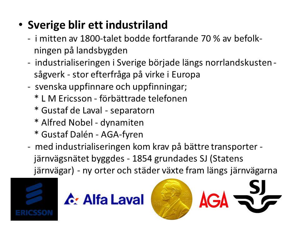 Sverige blir ett industriland - i mitten av 1800-talet bodde fortfarande 70 % av befolk- ningen på landsbygden - industrialiseringen i Sverige började längs norrlandskusten - sågverk - stor efterfråga på virke i Europa - svenska uppfinnare och uppfinningar; * L M Ericsson - förbättrade telefonen * Gustaf de Laval - separatorn * Alfred Nobel - dynamiten * Gustaf Dalén - AGA-fyren - med industrialiseringen kom krav på bättre transporter - järnvägsnätet byggdes - 1854 grundades SJ (Statens järnvägar) - ny orter och städer växte fram längs järnvägarna