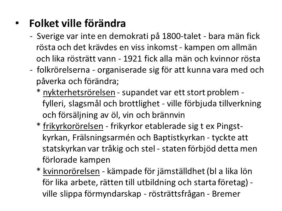 Folket ville förändra - Sverige var inte en demokrati på 1800-talet - bara män fick rösta och det krävdes en viss inkomst - kampen om allmän och lika rösträtt vann - 1921 fick alla män och kvinnor rösta - folkrörelserna - organiserade sig för att kunna vara med och påverka och förändra; * nykterhetsrörelsen - supandet var ett stort problem - fylleri, slagsmål och brottlighet - ville förbjuda tillverkning och försäljning av öl, vin och brännvin * frikyrkorörelsen - frikyrkor etablerade sig t ex Pingst- kyrkan, Frälsningsarmén och Baptistkyrkan - tyckte att statskyrkan var tråkig och stel - staten förbjöd detta men förlorade kampen * kvinnorörelsen - kämpade för jämställdhet (bl a lika lön för lika arbete, rätten till utbildning och starta företag) - ville slippa förmyndarskap - rösträttsfrågan - Bremer