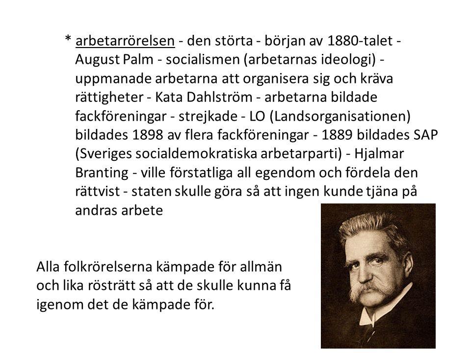 * arbetarrörelsen - den störta - början av 1880-talet - August Palm - socialismen (arbetarnas ideologi) - uppmanade arbetarna att organisera sig och kräva rättigheter - Kata Dahlström - arbetarna bildade fackföreningar - strejkade - LO (Landsorganisationen) bildades 1898 av flera fackföreningar - 1889 bildades SAP (Sveriges socialdemokratiska arbetarparti) - Hjalmar Branting - ville förstatliga all egendom och fördela den rättvist - staten skulle göra så att ingen kunde tjäna på andras arbete Alla folkrörelserna kämpade för allmän och lika rösträtt så att de skulle kunna få igenom det de kämpade för.
