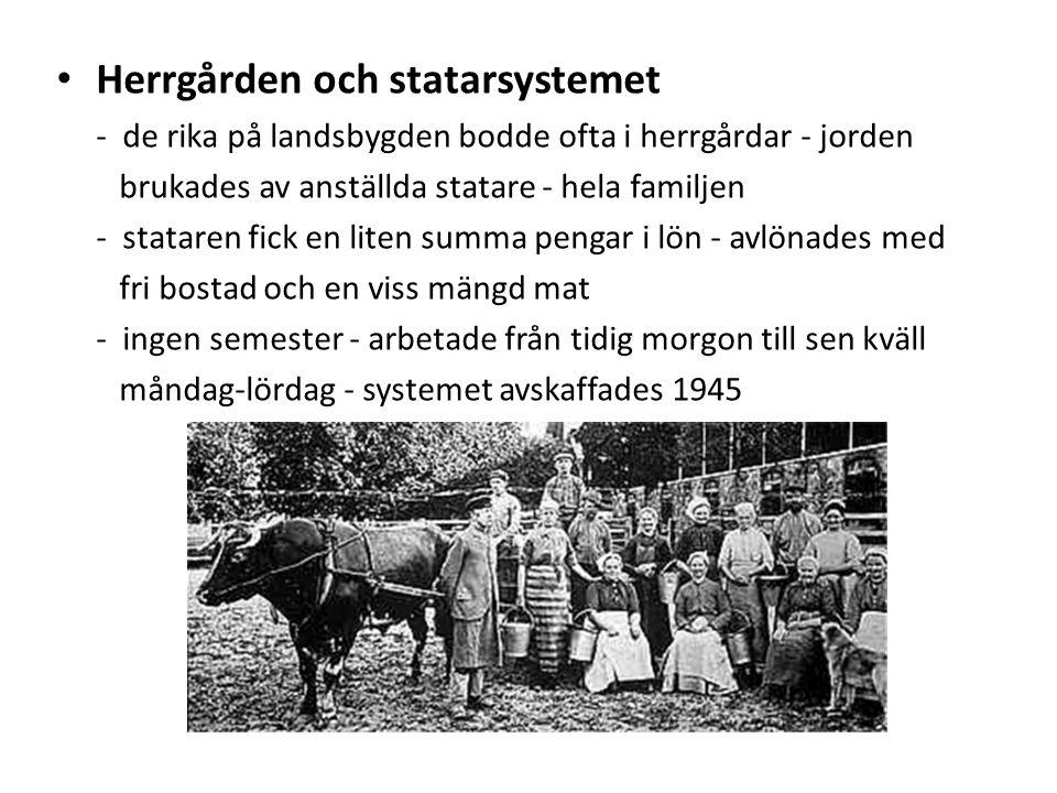 Herrgården och statarsystemet - de rika på landsbygden bodde ofta i herrgårdar - jorden brukades av anställda statare - hela familjen - stataren fick en liten summa pengar i lön - avlönades med fri bostad och en viss mängd mat - ingen semester - arbetade från tidig morgon till sen kväll måndag-lördag - systemet avskaffades 1945