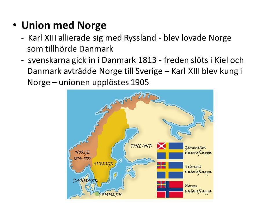 Union med Norge - Karl XIII allierade sig med Ryssland - blev lovade Norge som tillhörde Danmark - svenskarna gick in i Danmark 1813 - freden slöts i Kiel och Danmark avträdde Norge till Sverige – Karl XIII blev kung i Norge – unionen upplöstes 1905