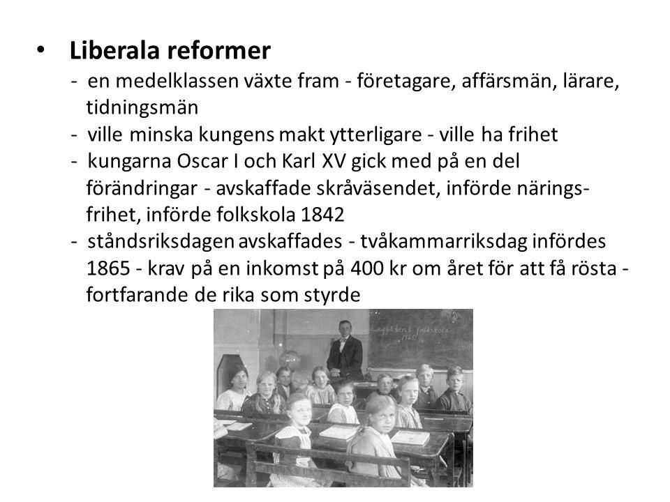 Liberala reformer - en medelklassen växte fram - företagare, affärsmän, lärare, tidningsmän - ville minska kungens makt ytterligare - ville ha frihet - kungarna Oscar I och Karl XV gick med på en del förändringar - avskaffade skråväsendet, införde närings- frihet, införde folkskola 1842 - ståndsriksdagen avskaffades - tvåkammarriksdag infördes 1865 - krav på en inkomst på 400 kr om året för att få rösta - fortfarande de rika som styrde