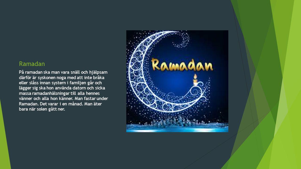 Ramadan På ramadan ska man vara snäll och hjälpsam därför är syskonen noga med att inte bråka eller slåss innan systern i familjen går och lägger sig ska hon använda datorn och sicka massa ramadanhälsningar till alla hennes vänner och alla hon känner.
