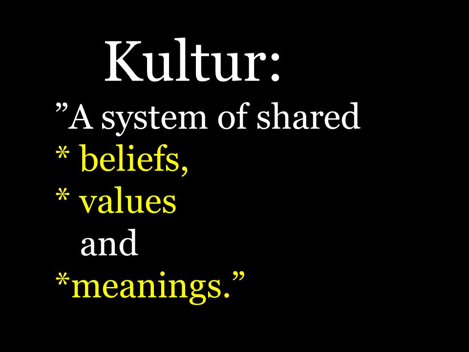 Kultur: A system of shared * beliefs, * values and *meanings.