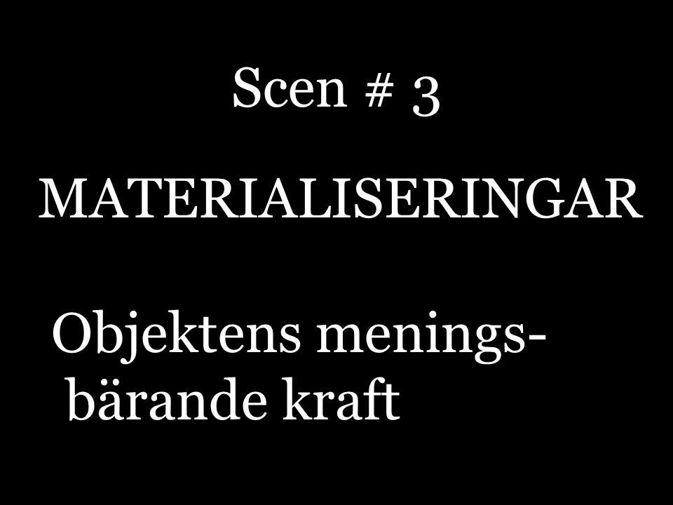 MATERIALISERINGAR Objektens menings- bärande kraft Scen # 3