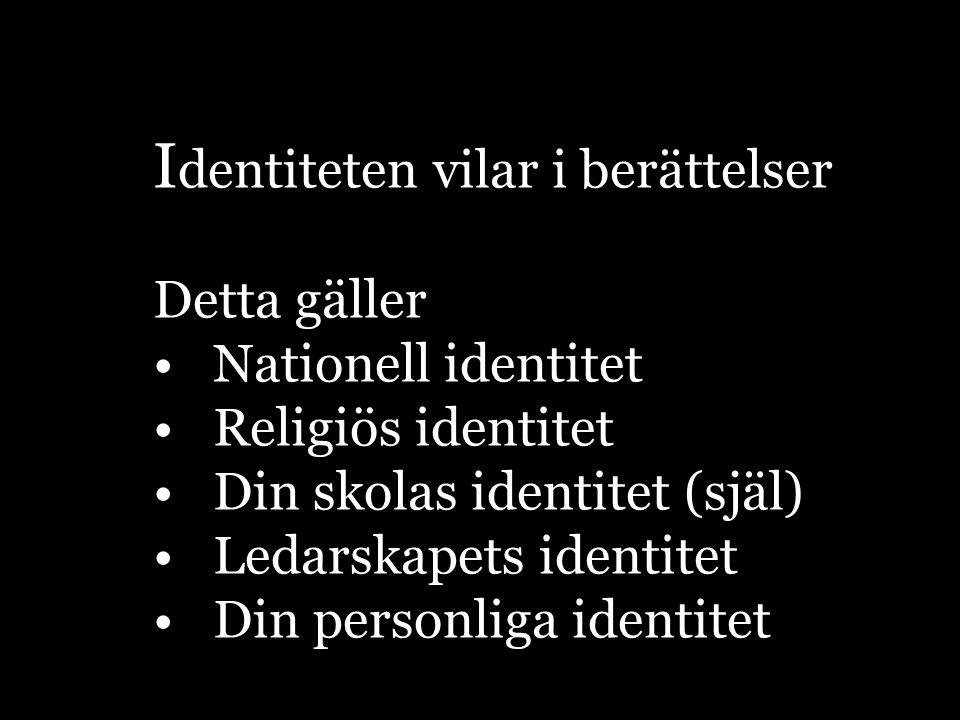 I dentiteten vilar i berättelser Detta gäller Nationell identitet Religiös identitet Din skolas identitet (själ) Ledarskapets identitet Din personliga