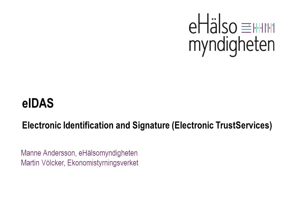 Manne Andersson, eHälsomyndigheten Martin Völcker, Ekonomistyrningsverket eIDAS Electronic Identification and Signature (Electronic TrustServices)