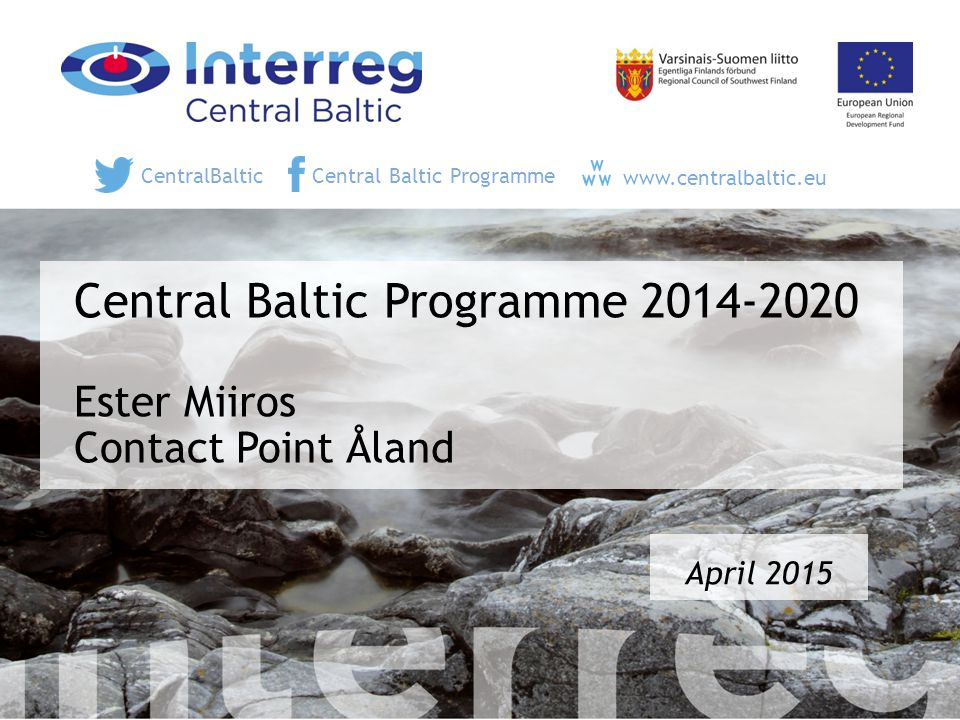 Central Baltic Programme 2014-2020 Ester Miiros Contact Point Åland April 2015 CentralBalticCentral Baltic Programme www.centralbaltic.eu