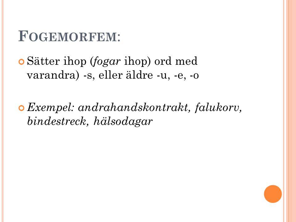 F OGEMORFEM : Sätter ihop ( fogar ihop) ord med varandra) -s, eller äldre -u, -e, -o Exempel: andrahandskontrakt, falukorv, bindestreck, hälsodagar