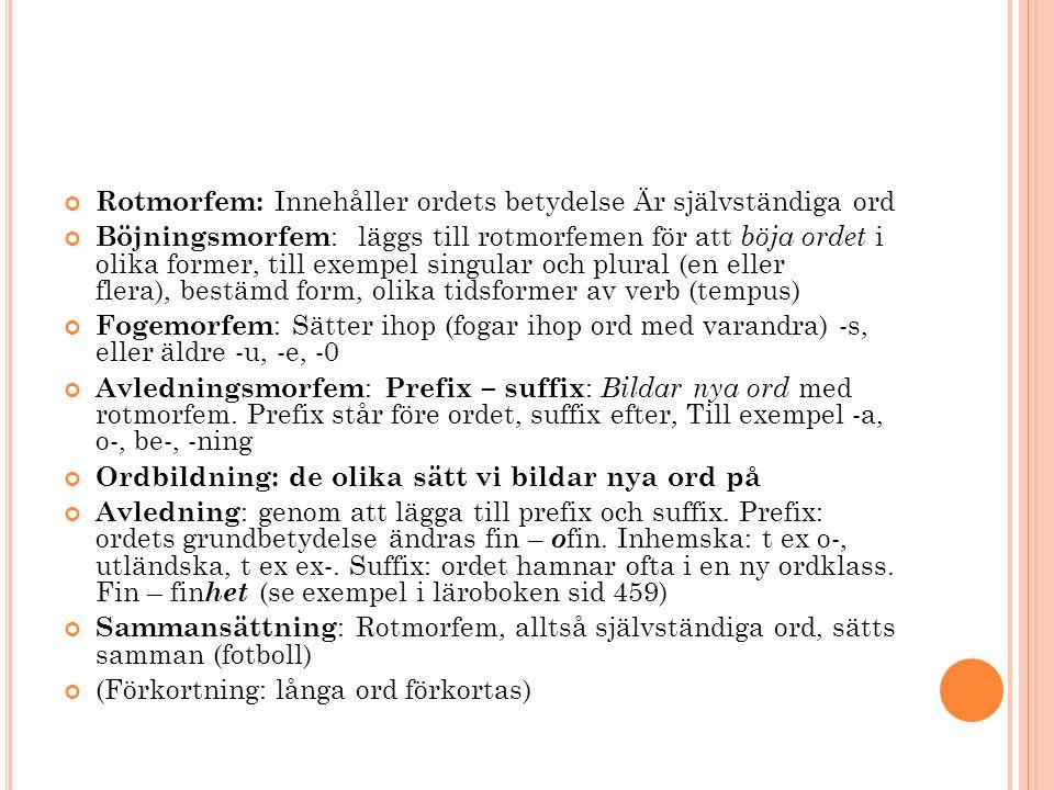 Rotmorfem: Innehåller ordets betydelse Är självständiga ord Böjningsmorfem : läggs till rotmorfemen för att böja ordet i olika former, till exempel singular och plural (en eller flera), bestämd form, olika tidsformer av verb (tempus) Fogemorfem : Sätter ihop (fogar ihop ord med varandra) -s, eller äldre -u, -e, -0 Avledningsmorfem : Prefix – suffix : Bildar nya ord med rotmorfem.