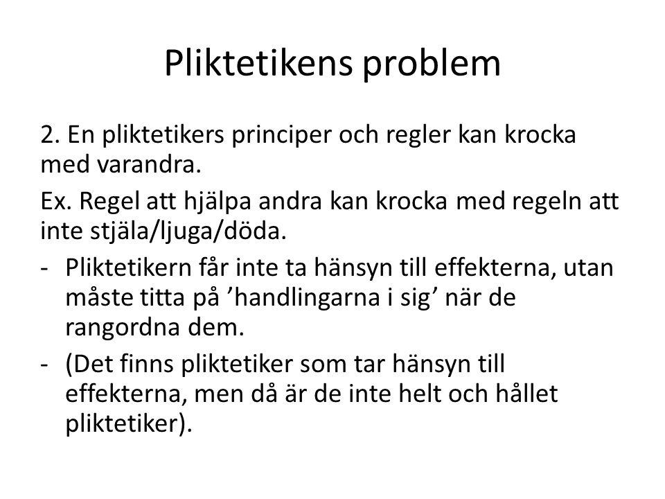 Pliktetikens problem 2. En pliktetikers principer och regler kan krocka med varandra. Ex. Regel att hjälpa andra kan krocka med regeln att inte stjäla