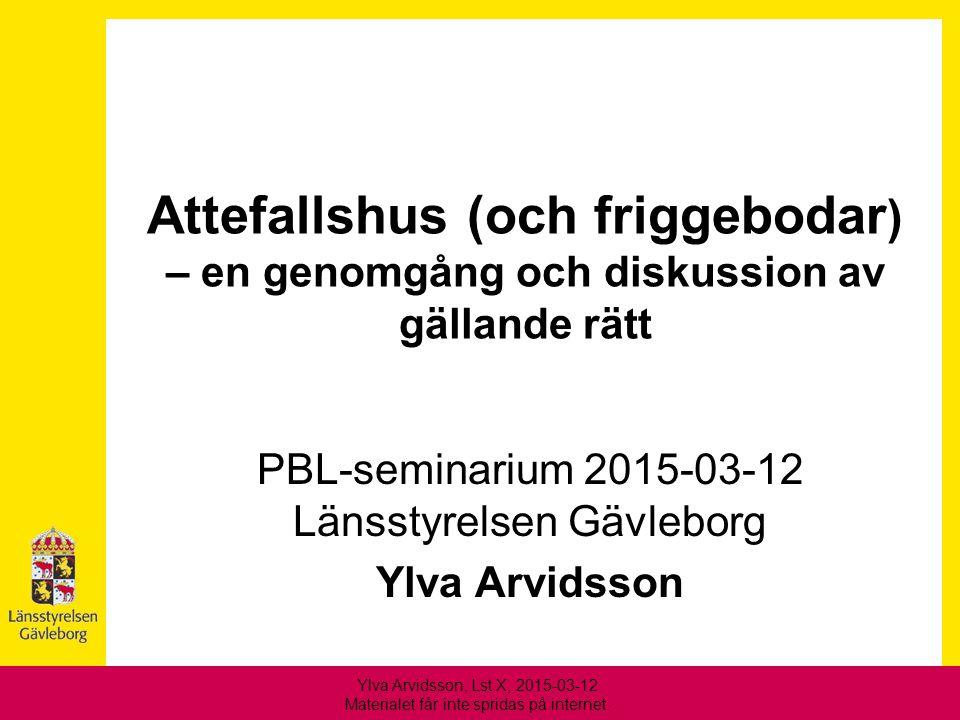 Attefallshus (och friggebodar ) – en genomgång och diskussion av gällande rätt PBL-seminarium 2015-03-12 Länsstyrelsen Gävleborg Ylva Arvidsson Ylva A